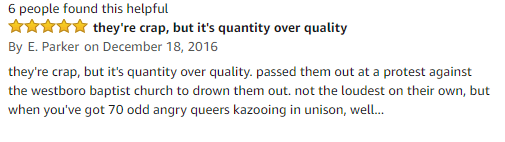 amazon review they're crap, but it's quantity over quality By E. Parker on December 18, 2016 they're crap, but it's quantity over quality. passed them out at a protest against the westboro baptist church to drown them out. not the loudest on their own, but when you've got 70 odd angry queers kazooing in unison, wel..