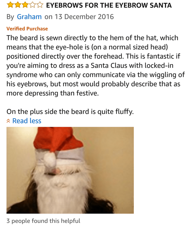 amazon review EYEBROWS FOR THE EYEBROW SANTA By Graham on 13 December 2016 Verified Purchase The beard is sewn directly to the hem of the hat, which means that the eye-hole is (on a normal sized head) positioned directly over the forehead. This is fantastic if you're aiming to dress as a Santa Claus with locked-in syndrome who can only communicate via the wiggling of his eyebrows, but most would probably describe that as more depressing than festive. On the plu