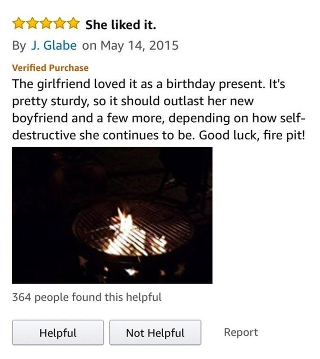 amazon review fire pit The girlfriend loved it as a birthday present. It's pretty sturdy, so it should outlast her new boyfriend and a few more, depending on how self- destructive she continues to be. Good luck, fire pit! 364 people found this helpful Not Helpful Report Helpful