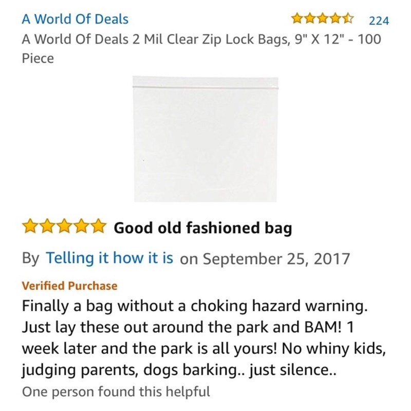 amazon review Clear Zip Lock Bags, Good old fashioned bag By Telling it how it is on September 25, 2017 Verified Purchase Finally a bag without a choking hazard warning. Just lay these out around the park and BAM! 1 week later and the park is all yours! No whiny kids, judging parents, dogs barking.. just silence... One person found this helpful