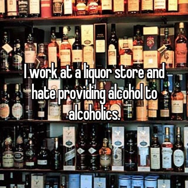 """I work at a liquor store and hate providing alcohol to alcoholics"""