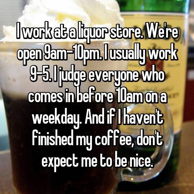 Food - lwork at a liquor store.Were open 9am-10pmlusuallywork -5judge everyone who comes in before 10amona weekday, And if T havent Finished my coffee, don't expect me to be nice,