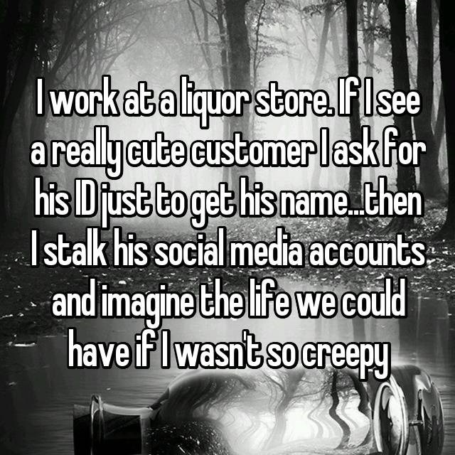 Text - warkata liquor stara flsee areallycute customer laskfor his Dust to get his namethen Istalk his social media accounts and imagine the life we could have iflwasntso creepy