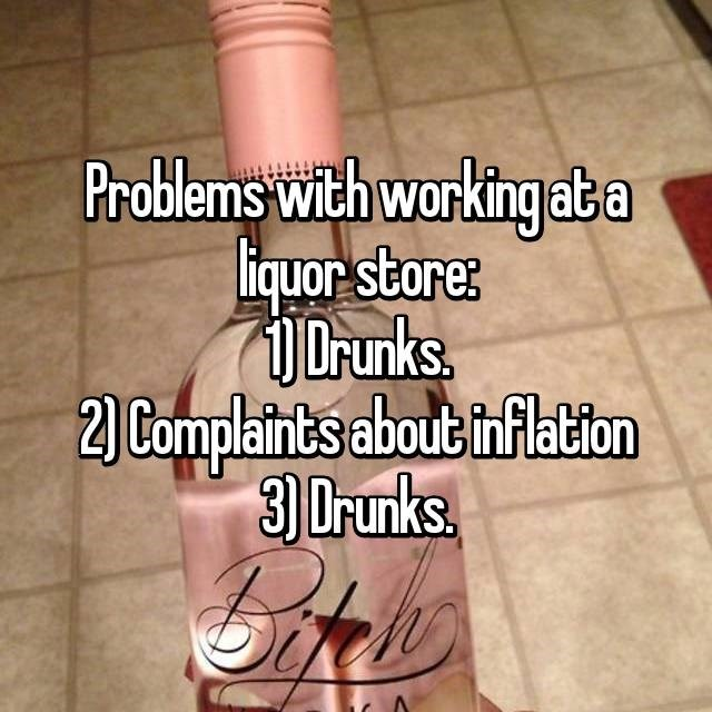 """""""Problems with working at a liquor store: 1.) Drunks; 2.) Complaints about inflation; 3.) Drunks"""