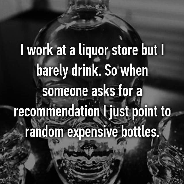 """Font - I work at a liquor store but I barely drink. So'when someone asks for a """"recommendation l just point to random expensive bottles."""