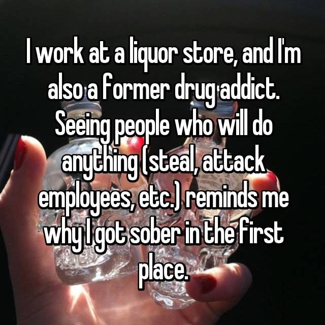 Text - Iwork at a liquor store, and Im also a former drugadict. Seeing people who will do anything (steal,attack employees, etcreminds me whylgot sober in the first Place