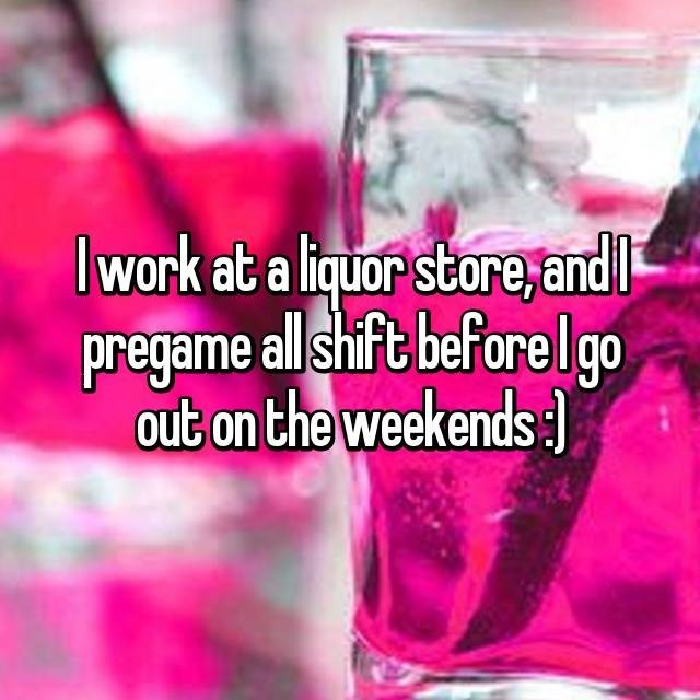 Pink - I work at a liquor store,andl pregame allshift beforelgo out on the weekends