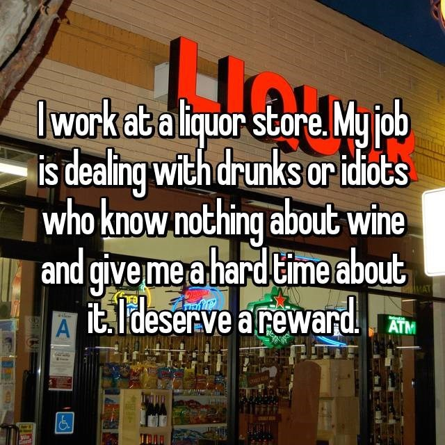 Building - work at a liquor store. My job is dealing with drunks or idhots   who know nothing about wine   and give me a hard Cime about itldeserve areward VAT ATM A aran