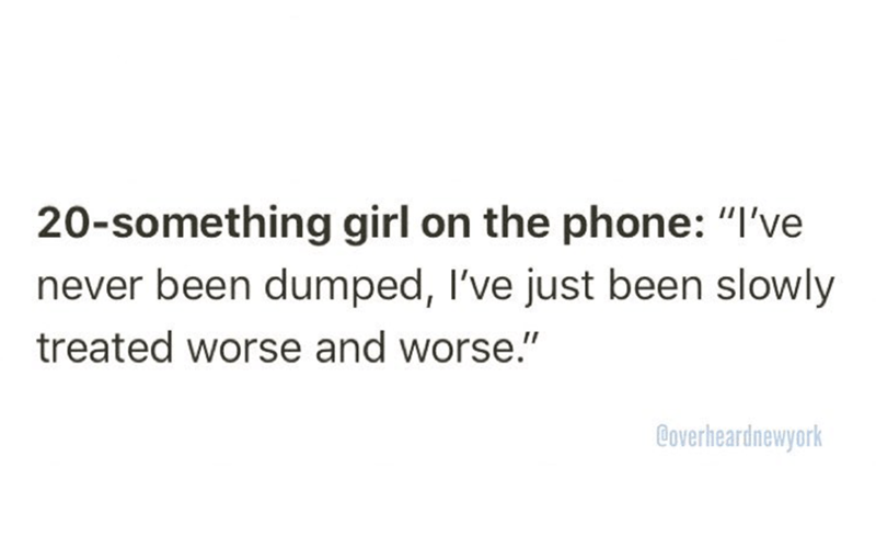 """20-something girl on the phone: I've never been dumped, I've just been slowly treated worse and worse"""