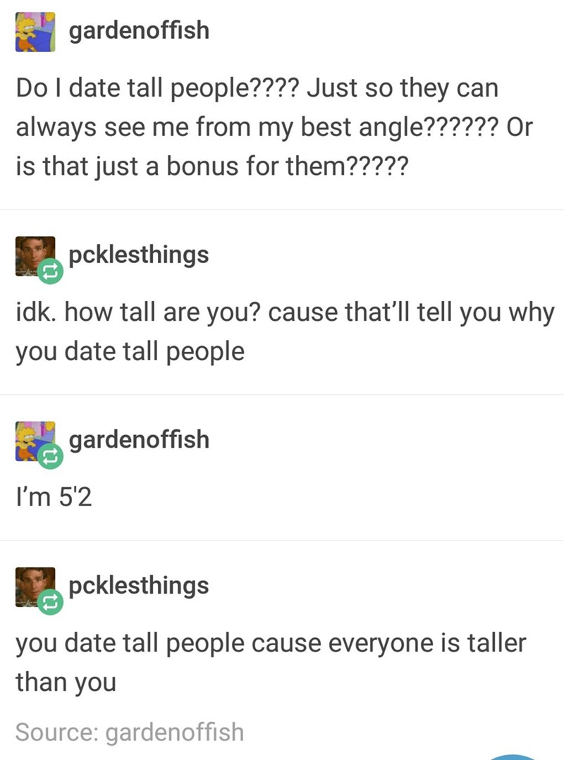 Text - gardenoffish Do I date tall people???? Just so they can always see me from my best angle?????? Or is that just a bonus for them????? pcklesthings idk. how tall are you? cause that'll tell you why you date tall people gardenoffish I'm 5'2 pcklesthings you date tall people cause everyone is taller than you Source: gardenoffish
