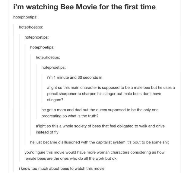 Text - i'm watching Bee Movie for the first time hotephoetips: hotephoetips: hotephoetips: hotephoetips: hotephoetips: hotephoetips: i'm 1 minute and 30 seconds in a'ight so this main character is supposed to be a male bee but he uses a pencil sharpener to sharpen his stinger but male bees don't have stingers? he got a mom and dad but the queen supposed to be the only one procreating so what is the truth? a'ight so this a whole society of bees that feel obligated to walk and drive instead of fly