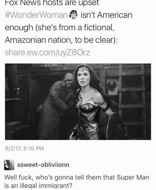 Text - Fox News hosts are upset #WonderWoman enough (she's from a fictional, isn't American Amazonian nation, to be clear): share.ew.com/uyZ80rz 6/2/17, 8:10 PM ssweet-obliviionn Well fuck, who's gonna tell them that Super Man is an illegal immigrant?