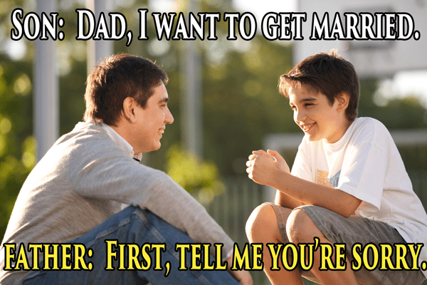 Friendship - SON: DAD, IWANT TO GET MARRIED FATHER: FIRST, TELLMEYOU RE SORRY