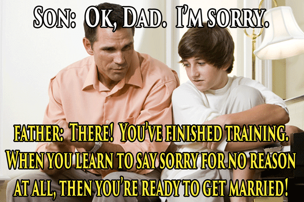 Facial expression - SON: OK, DAD. IMSORRY FATHER THERE! YOUVEEINISHED TRAINING WHENYOULEARN TO SAYSORRY FORNOREASON ATALL THEN YOURE READY TO GET MARRIED