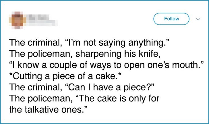 "Text - Follow The criminal, ""I'm not saying anything."" The policeman, sharpening his knife, ""I know a couple of ways to open one's mouth."" *Cutting a piece of a cake. The criminal, ""Can I have a piece?"" The policeman, ""The cake is only for the talkative ones."""