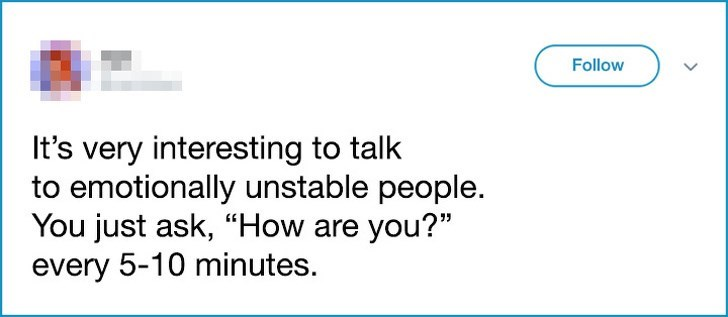 "Text - Follow It's very interesting to talk to emotionally unstable people. You just ask, ""How are you?"" every 5-10 minutes"