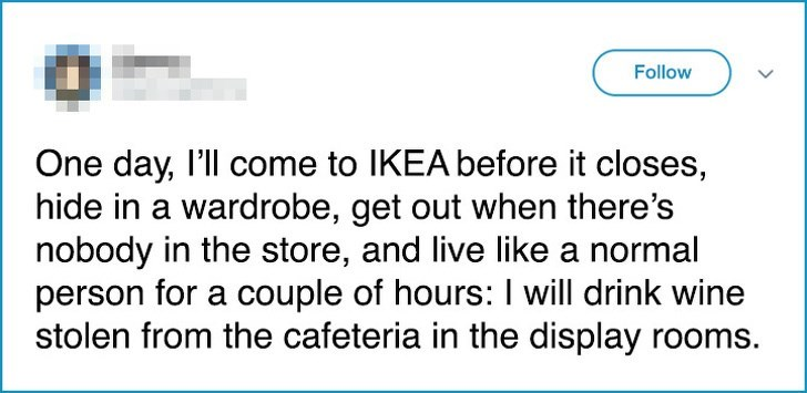 Text - Follow One day, l'll come to IKEA before it closes, hide in a wardrobe, get out when there's nobody in the store, and live like a normal person for a couple of hours:I will drink wine stolen from the cafeteria in the display rooms.