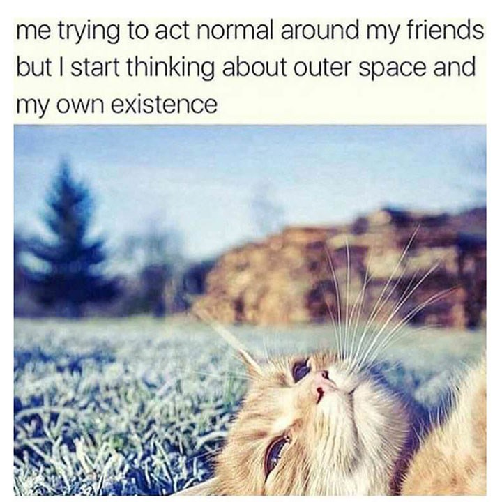 Text - me trying to act normal around my friends but I start thinking about outer space and my own existence