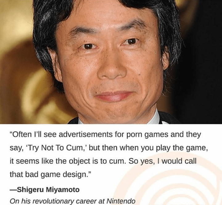 "Face - ""Often I'll see advertisements for porn games and they say, 'Try Not To Cum,' but then when you play the game, it seems like the object is to cum. So yes, I would call that bad game design."" -Shigeru Miyamoto revolutionary"