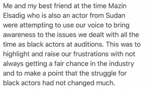 Text - Me and my best friend at the time Mazin Elsadig who is also an actor from Sudan were attempting to use our voice to bring awareness to the issues we dealt with alll the time as black actors at auditions. This was to highlight and raise our frustrations with not always getting a fair chance in the industry and to make a point that the struggle for black actors had not changed much