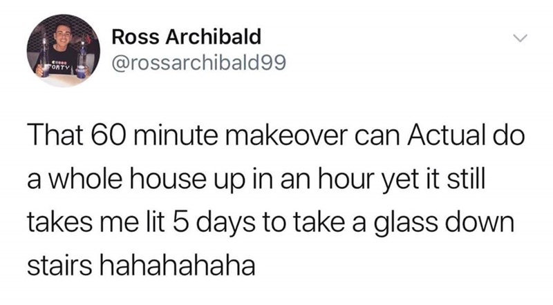 Text - Ross Archibald @rossarchibald99 FORTY That 60 minute makeover can Actual do a whole house up in an hour yet it still takes me lit 5 days to take a glass down stairs hahahahaha