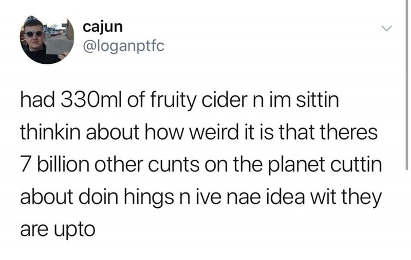 Text - cajun @loganptfc had 330ml of fruity cider n im sittin thinkin about how weird it is that theres 7 billion other cunts on the planet cuttin about doin hingsn ive nae idea wit they are upto