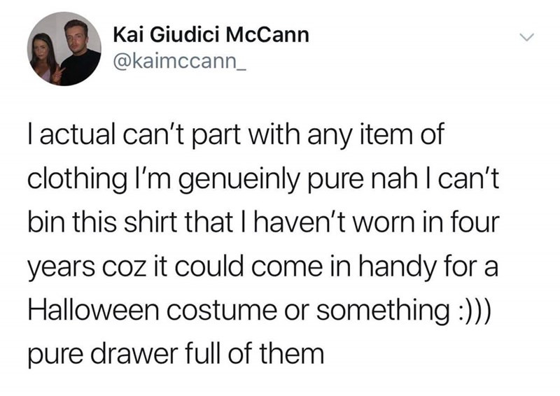 Text - Kai Giudici McCann @kaimccann_ I actual can't part with any item of clothing I'm genueinly pure nah I can't bin this shirt that I haven't worn in four years coz it could come in handy for a Halloween costume or something:)) pure drawer full of them