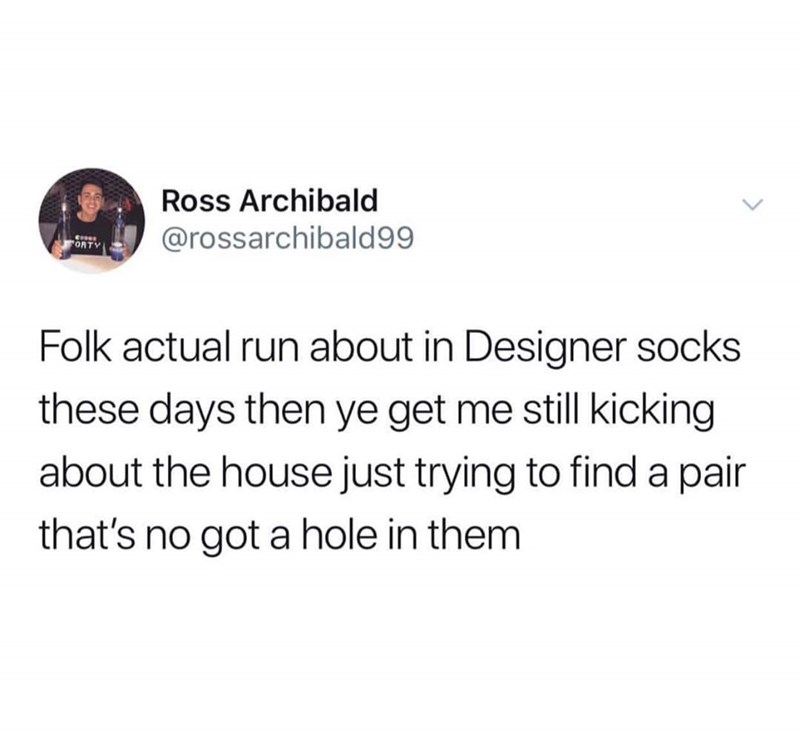 Text - Ross Archibald @rossarchibald99 ORTY Folk actual run about in Designer socks days then ye get me still kicking about the house just trying to find a pair that's no got a hole in them