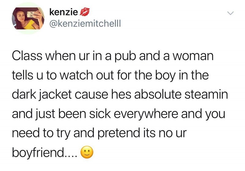 Text - kenzie @kenziemitchell Class when ur in a pub and a woman tells u to watch out for the boy in the dark jacket cause hes absolute steamin and just been sick everywhere and you need to try and pretend its no ur boyfriend...