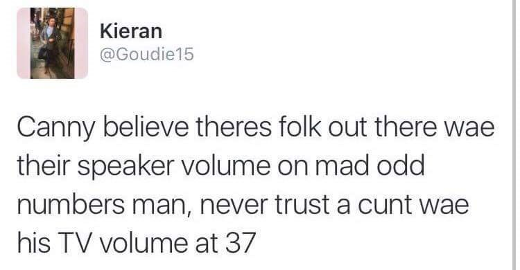 Text - Kieran @Goudie15 Canny believe theres folk out there wae their speaker volume on mad odd numbers man, never trust a cunt wae his TV volume at 37