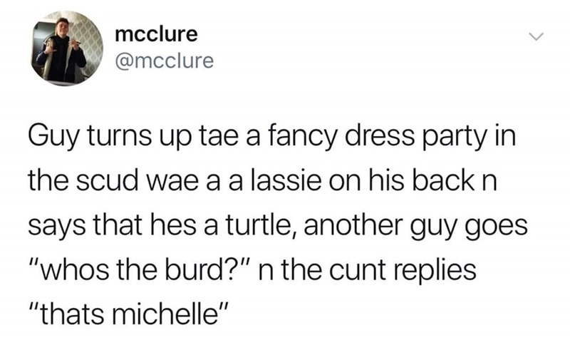 "Text - mcclure @mcclure Guy turns up tae a fancy dress party in the scud wae a a lassie on his back n says that hes a turtle, another guy goes ""whos the burd?"" n the cunt replies ""thats michelle"""