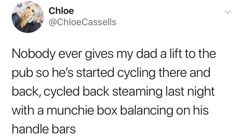 Text - Chloe @ChloeCassells Nobody ever gives my dad a lift to the pub so he's started cycling there and back, cycled back steaming last night with a munchie box balancing on his handle bars