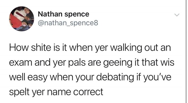 Text - Nathan spence @nathan_spence8 How shite is it when yer walking out an exam and yer pals are geeing it that wis well easy when your debating if you've spelt yer name correct