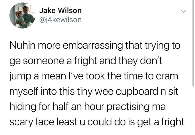 Text - Jake Wilson @j4kewilson Nuhin more embarrassing that trying to ge someone a fright and they don't jump a mean l've took the time to cram myself into this tiny wee cupboard n sit hiding for half an hour practising ma scary face least u could do is get a fright