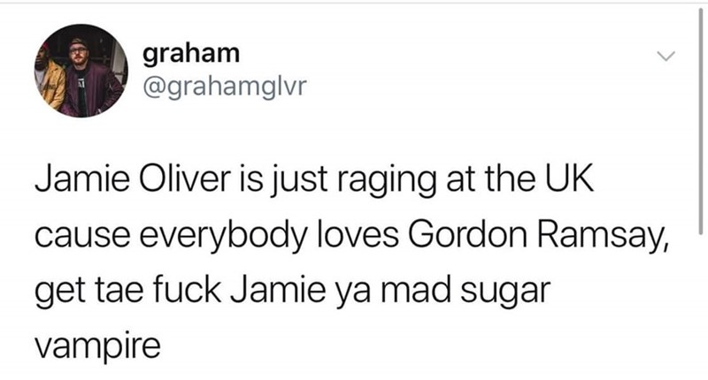 Text - graham @grahamglvr Jamie Oliver is just raging at the UK cause everybody loves Gordon Ramsay, get tae fuck Jamie ya mad sugar vampire