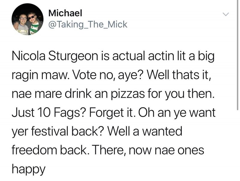 Text - Michael @Taking_The_Mick Nicola Sturgeon is actual actin lit a big ragin maw. Vote no, aye? Well thats it, nae mare drink an pizzas for you then. Just 10 Fags? Forget it. Oh an ye want yer festival back? Well a wanted freedom back. There, now nae ones happy