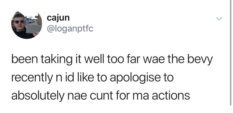 Text - cajun @loganptfc been taking it well too far wae the bevy recently n id like to apologise to absolutely nae cunt for ma actions
