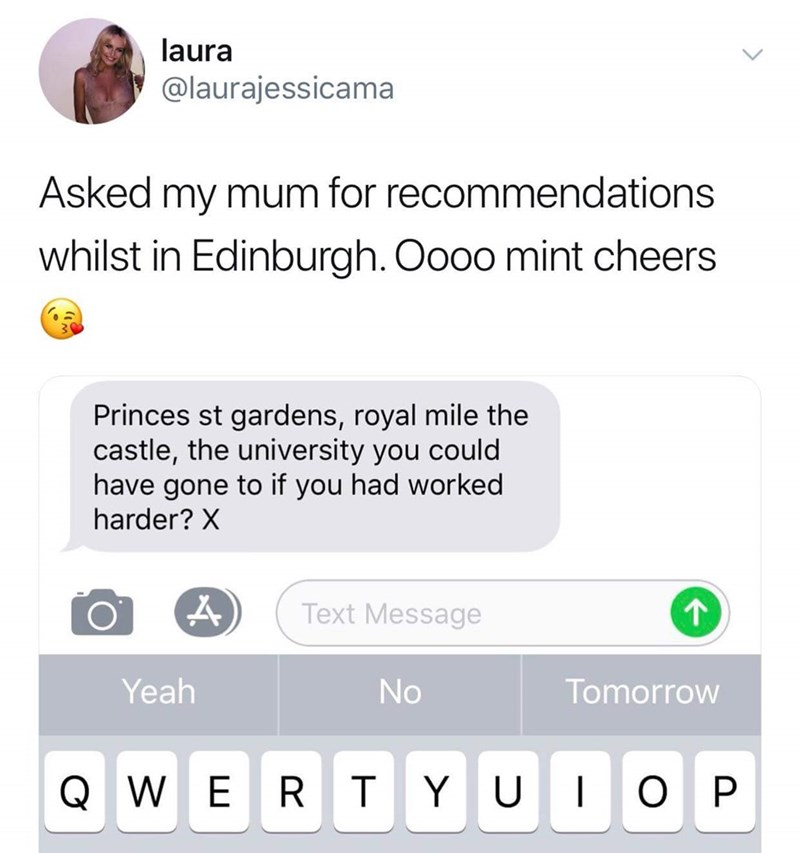 Text - laura @laurajessicama Asked my mum for recommendations whilst in Edinburgh. Oooo mint cheers Princes st gardens, royal mile the castle, the university you could have gone to if you had worked harder? X 1 Text Message Yeah No Tomorrow Q W O P E R T Y U