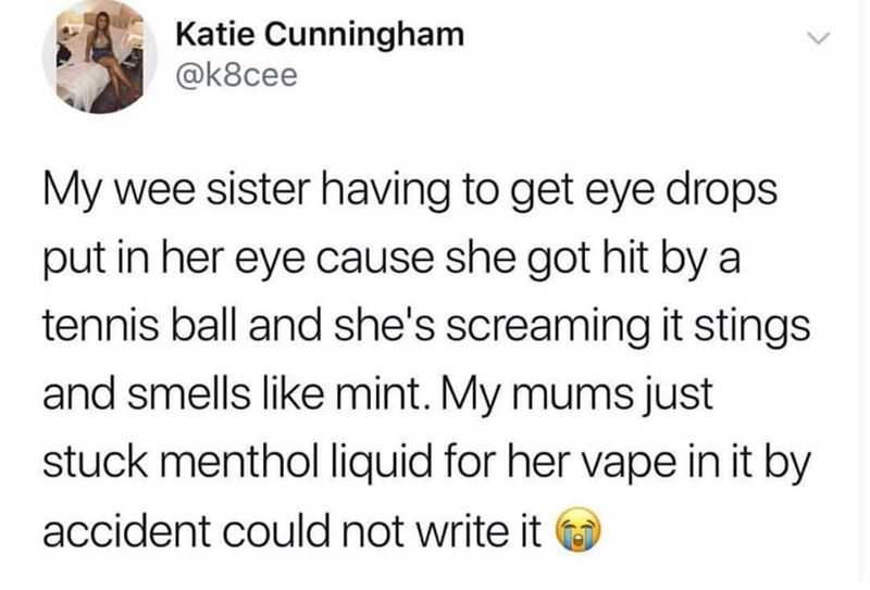 Text - Katie Cunningham @k8cee My wee sister having to get eye drops put in her eye cause she got hit by a tennis ball and she's screaming it stings and smells like mint. My mums just stuck menthol liquid for her vape in it by accident could not write it