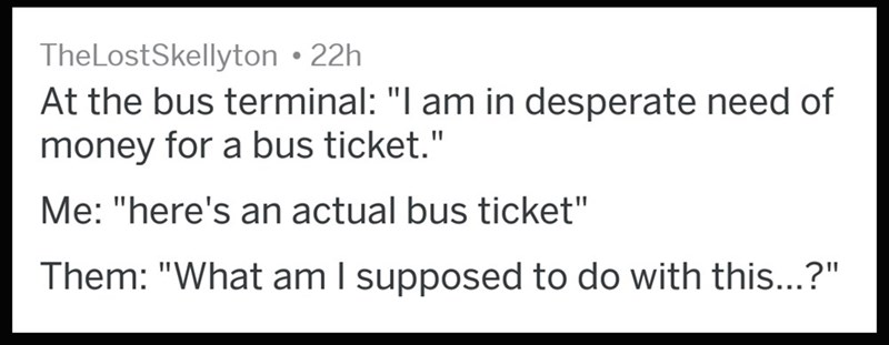 """Text - TheLostSkellyton 22h At the bus terminal: """"I am in desperate need of money for a bus ticket."""" Me: """"here's an actual bus ticket"""" Them: """"What am I supposed to do with this...?"""" 