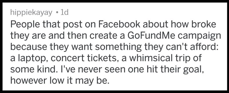 Text - hippiekayay ld People that post on Facebook about how broke they are and then create a GoFundMe campaign because they want something they can't afford: a laptop, concert tickets, a whimsical trip of some kind. I've never seen one hit their goal, however low it may be.