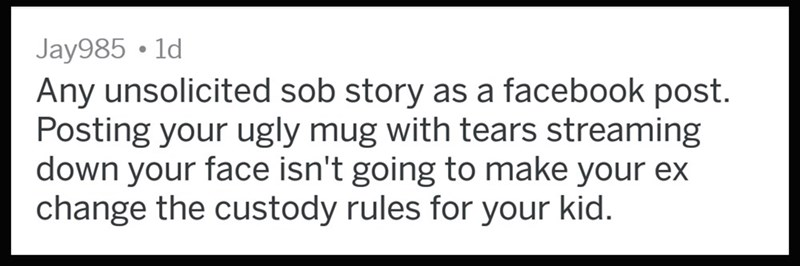 Text - Jay985 1d Any unsolicited sob story as a facebook post. Posting your ugly mug with tears streaming down your face isn't going to make your ex change the custody rules for your kid.