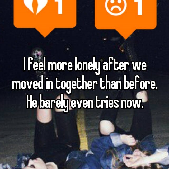 """I feel more lonely after we moved in together than before. He barely tries now"""