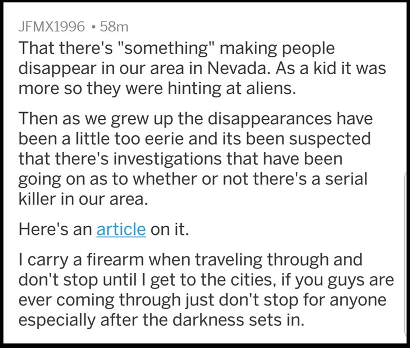 """Text - JFMX1996 58m That there's """"something"""" making people disappear in our area in Nevada. As a kid it was more so they were hinting at aliens. Then as we grew up the disappearances have been a little too eerie and its been suspected that there's investigations that have been going on as to whether or not there's a serial killer in our area. Here's an article on it. carry a firearm when traveling through and don't stop until I get to the cities, if you guys are ever coming through just don't st"""