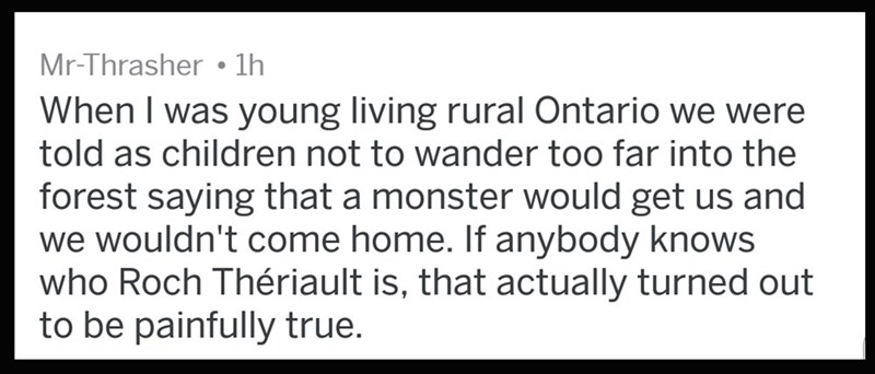 Text - Mr-Thrasher 1h When I was young living rural Ontario we were told as children not to wander too far into the forest saying that a monster would get us and we wouldn't come home. If anybody knows who Roch Thériault is, that actually turned out to be painfully true.