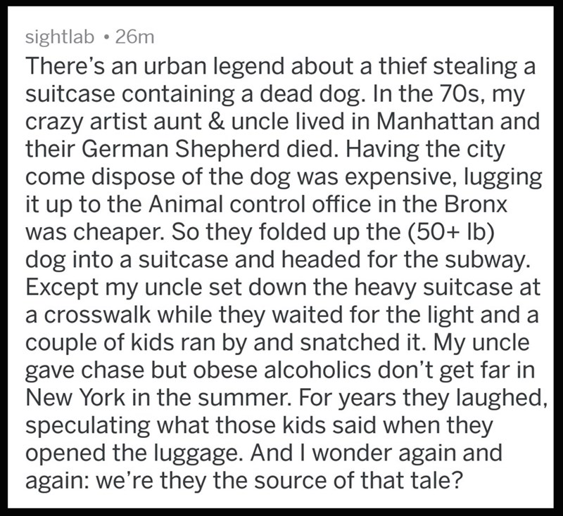 Text - sightlab 26m There's an urban legend about a thief stealing a suitcase containing a dead dog. In the 70s, my crazy artist aunt & uncle lived in Manhattan and their German Shepherd died. Having the city come dispose of the dog was expensive, lugging it up to the Animal control office in the Bronx was cheaper. So they folded up the (50+ lb) dog into a suitcase and headed for the subway. Except my uncle set down the heavy suitcase at a crosswalk while they waited for the light and a couple o