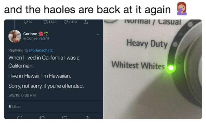 Product - and the haoles are back at it again INormai/ Casual t1,570 5,419 79 Corinne @ConservaGrr Heavy Duty Replying to @brianschatz When I lived in California I was a Californian Whitest Whites live in Hawaii,l'm Hawaian Sorry,not sorry,if you're offended 5/5/18, 6:35 PM 5 Likes