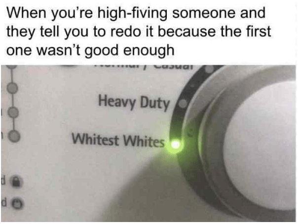 Text - When you're high-fiving someone and they tell you to redo it because the first one wasn't good enough Heavy Duty Whitest Whites de