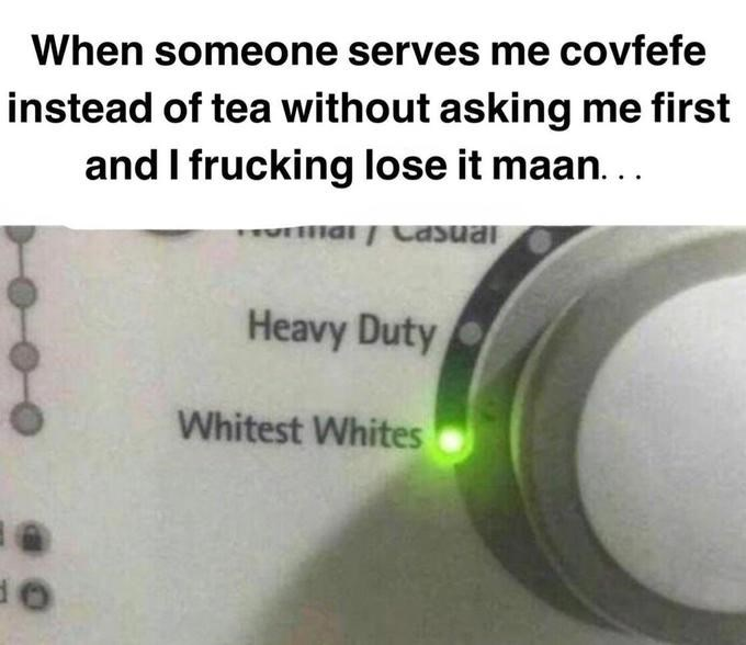 Text - When someone serves me covfefe instead of tea without asking me first and I frucking lose it maan... Heavy Duty Whitest Whites
