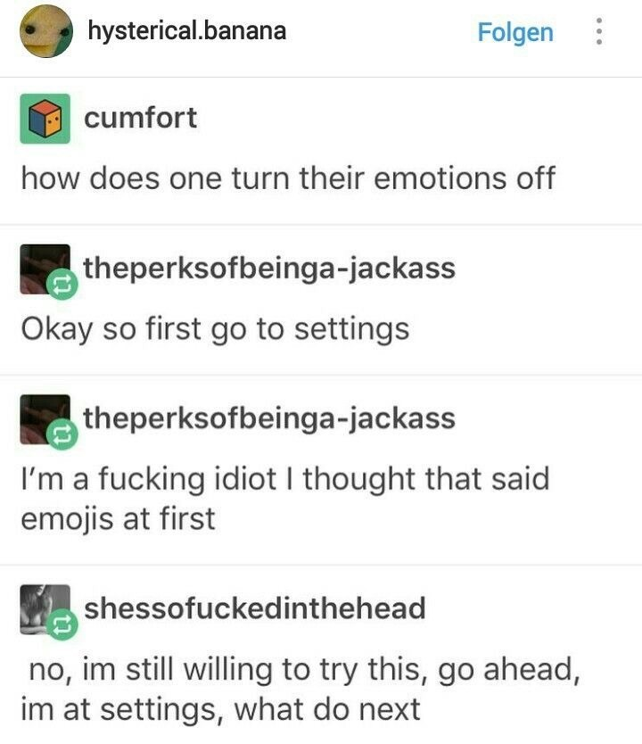 Text - hysterical.banana Folgen cumfort how does one turn their emotions off theperksofbeinga-jackass Okay so first go to settings theperksofbeinga-jackass I'm a fucking idiot I thought that said emojis at first shessofuckedinthehead no, im still willing to try this, go ahead, im at settings, what do next